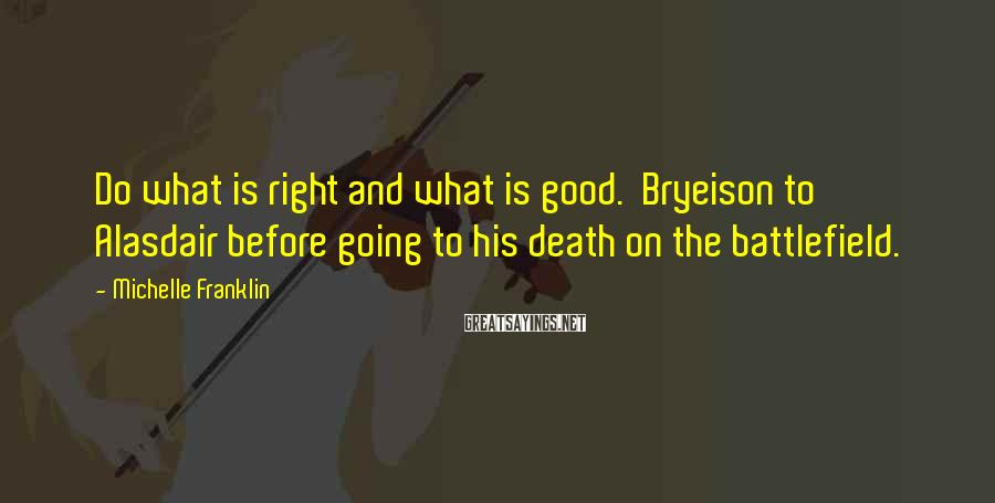 Michelle Franklin Sayings: Do what is right and what is good. Bryeison to Alasdair before going to his