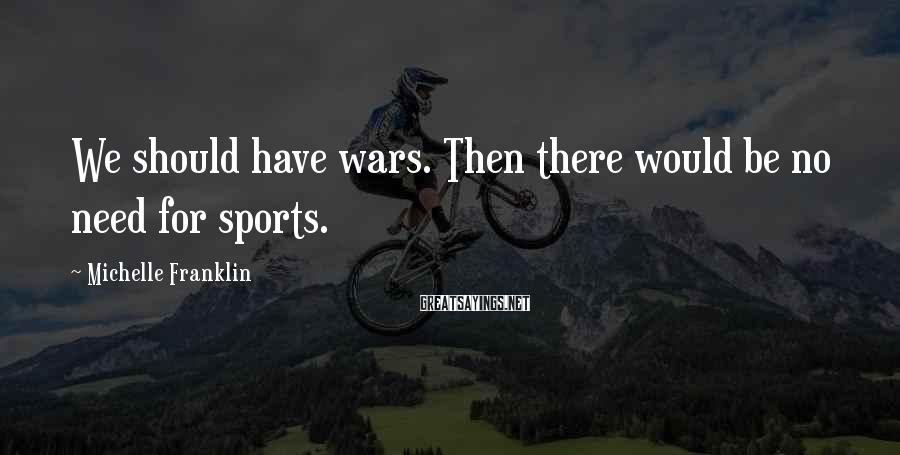 Michelle Franklin Sayings: We should have wars. Then there would be no need for sports.