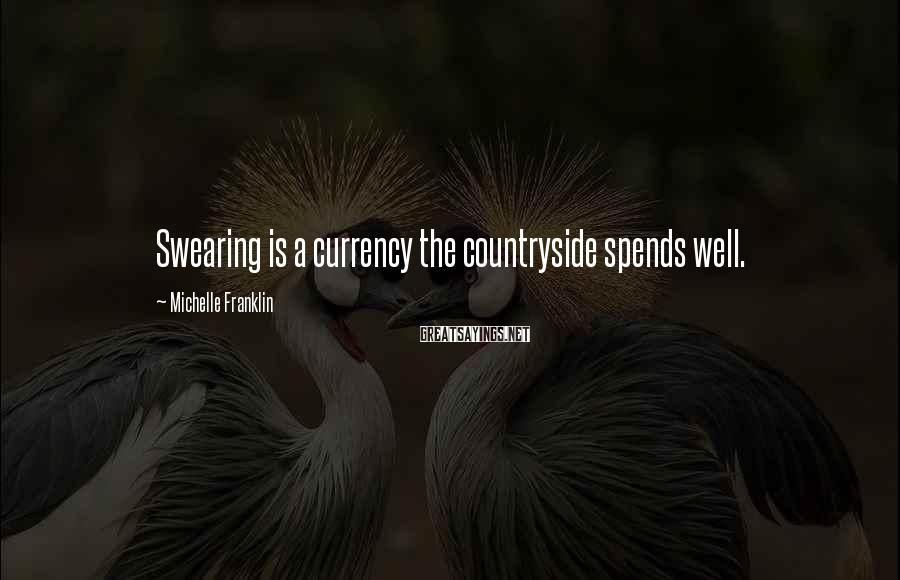 Michelle Franklin Sayings: Swearing is a currency the countryside spends well.