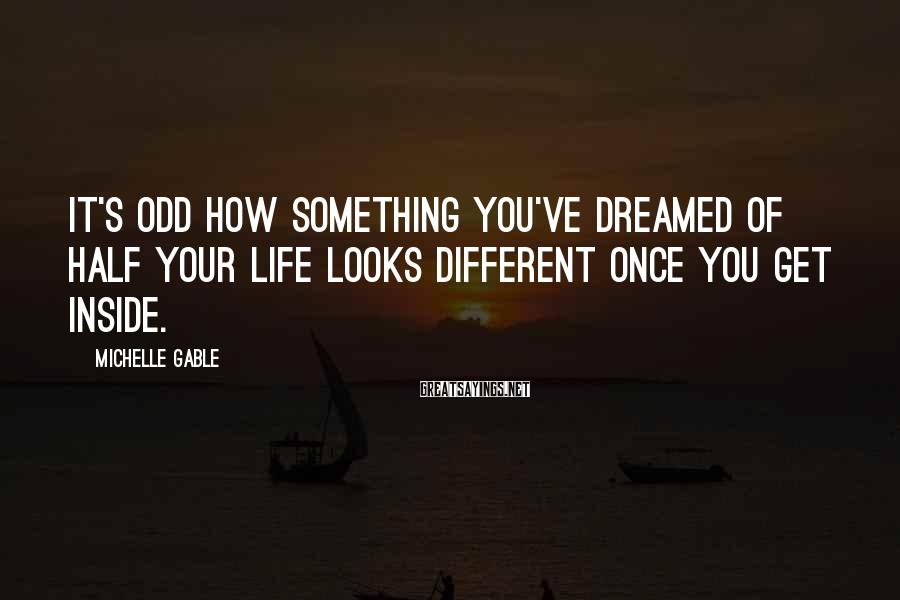 Michelle Gable Sayings: It's odd how something you've dreamed of half your life looks different once you get