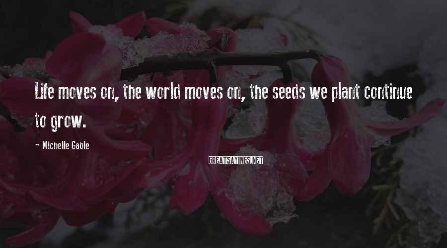 Michelle Gable Sayings: Life moves on, the world moves on, the seeds we plant continue to grow.