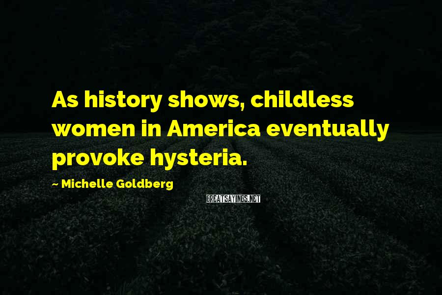 Michelle Goldberg Sayings: As history shows, childless women in America eventually provoke hysteria.