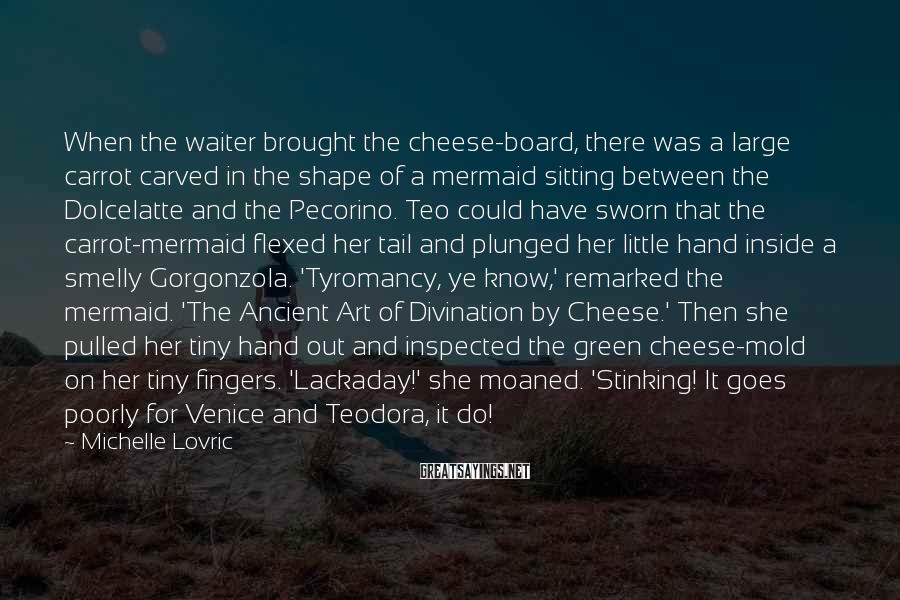 Michelle Lovric Sayings: When the waiter brought the cheese-board, there was a large carrot carved in the shape