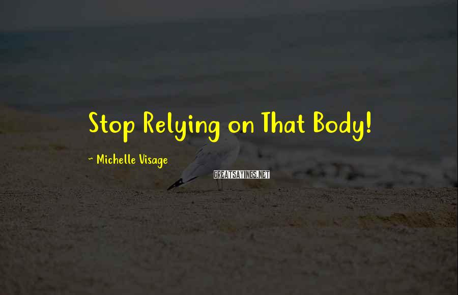 Michelle Visage Sayings: Stop Relying on That Body!