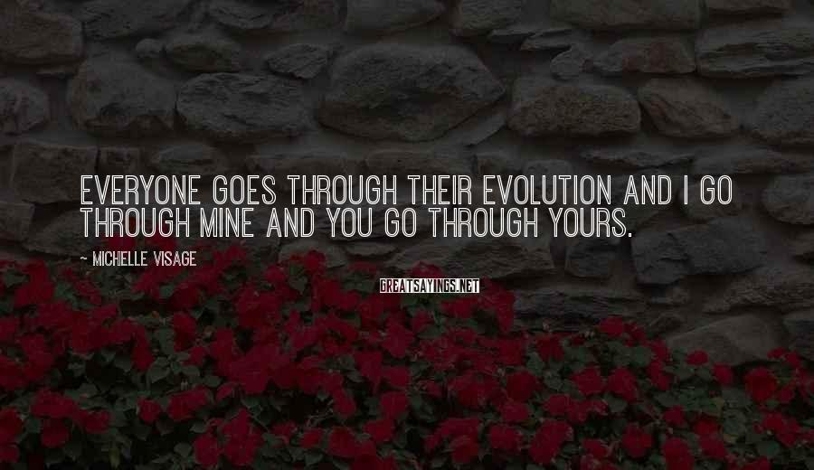 Michelle Visage Sayings: Everyone goes through their evolution and I go through mine and you go through yours.
