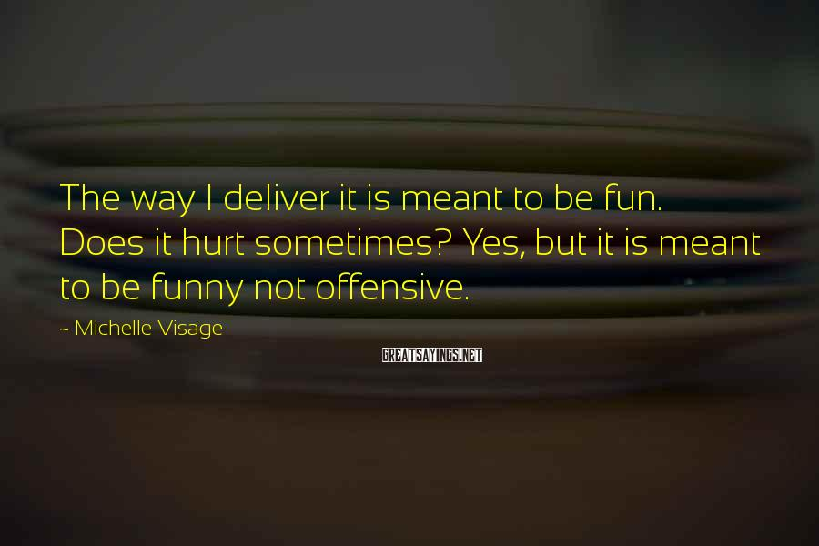 Michelle Visage Sayings: The way I deliver it is meant to be fun. Does it hurt sometimes? Yes,