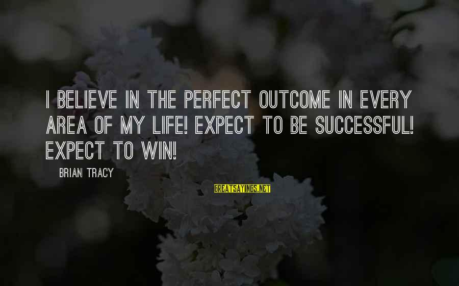Michiko's Sayings By Brian Tracy: I believe in the perfect outcome in every area of my life! Expect to be