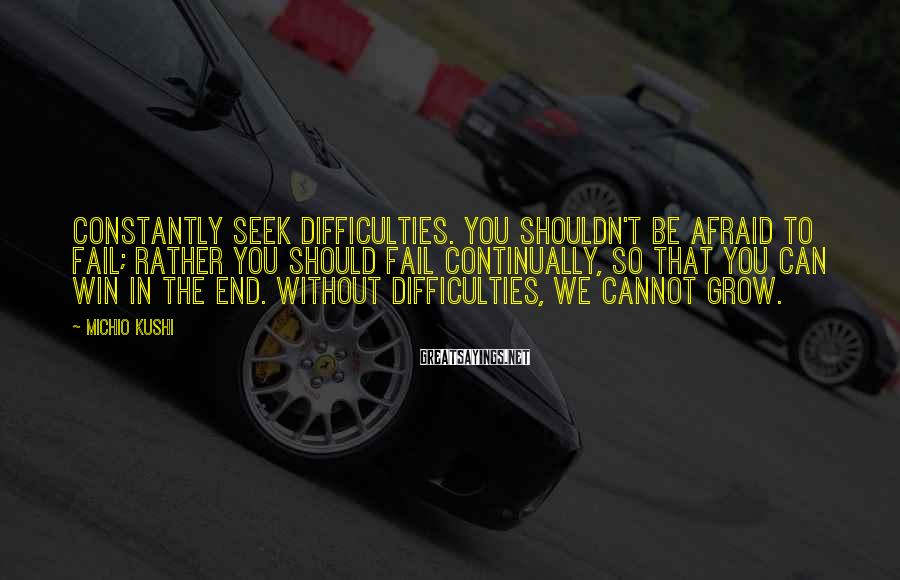 Michio Kushi Sayings: Constantly seek difficulties. You shouldn't be afraid to fail; rather you should fail continually, so