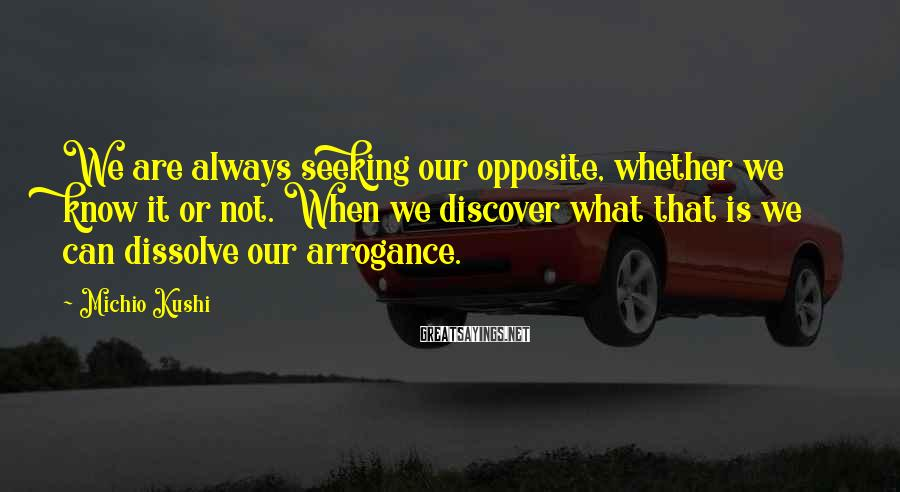 Michio Kushi Sayings: We are always seeking our opposite, whether we know it or not. When we discover