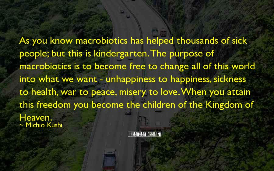Michio Kushi Sayings: As you know macrobiotics has helped thousands of sick people; but this is kindergarten. The