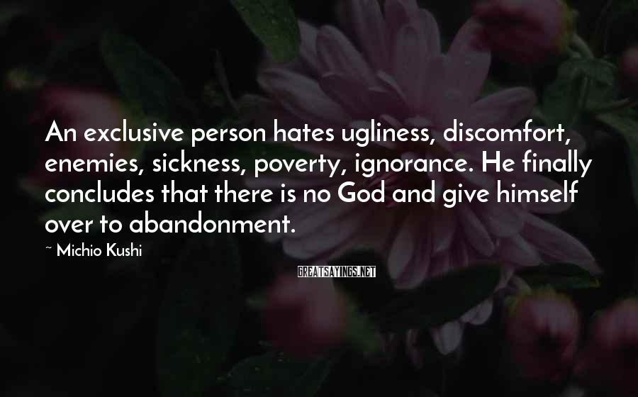 Michio Kushi Sayings: An exclusive person hates ugliness, discomfort, enemies, sickness, poverty, ignorance. He finally concludes that there