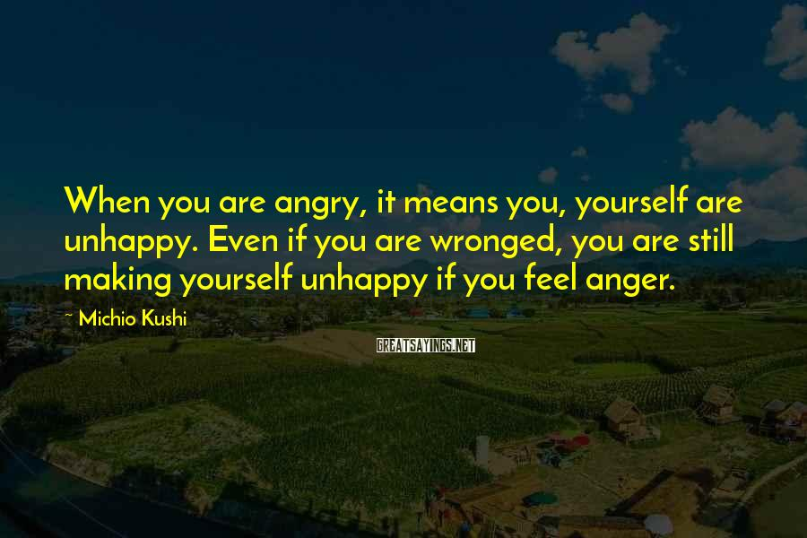 Michio Kushi Sayings: When you are angry, it means you, yourself are unhappy. Even if you are wronged,