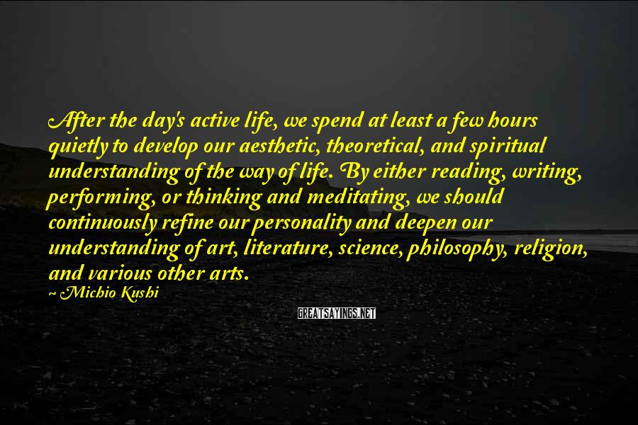 Michio Kushi Sayings: After the day's active life, we spend at least a few hours quietly to develop