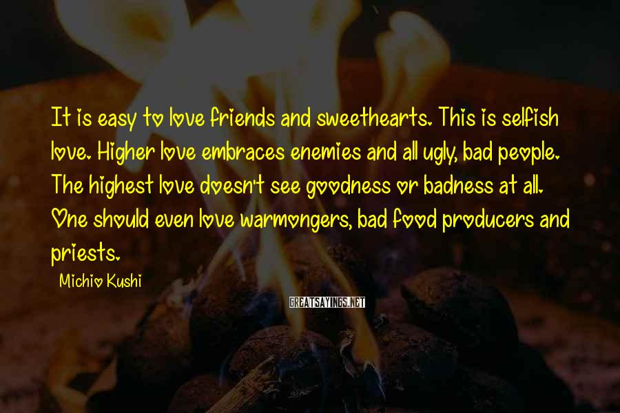 Michio Kushi Sayings: It is easy to love friends and sweethearts. This is selfish love. Higher love embraces