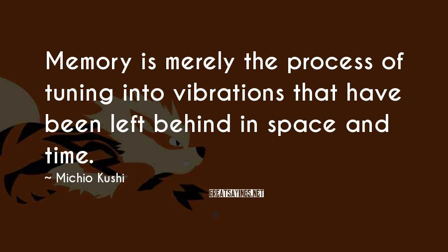 Michio Kushi Sayings: Memory is merely the process of tuning into vibrations that have been left behind in