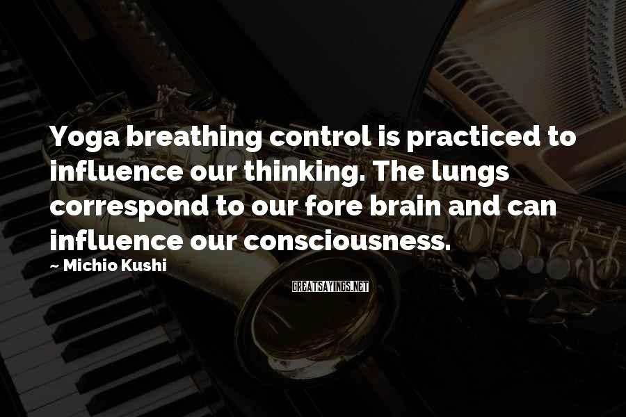 Michio Kushi Sayings: Yoga breathing control is practiced to influence our thinking. The lungs correspond to our fore