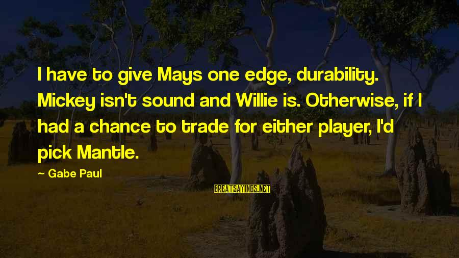 Mickey Mantle's Sayings By Gabe Paul: I have to give Mays one edge, durability. Mickey isn't sound and Willie is. Otherwise,