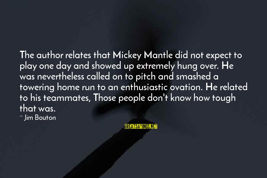 Mickey Mantle's Sayings By Jim Bouton: The author relates that Mickey Mantle did not expect to play one day and showed