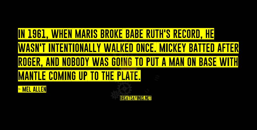 Mickey Mantle's Sayings By Mel Allen: In 1961, when Maris broke Babe Ruth's record, he wasn't intentionally walked once. Mickey batted
