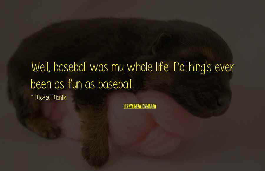 Mickey Mantle's Sayings By Mickey Mantle: Well, baseball was my whole life. Nothing's ever been as fun as baseball.