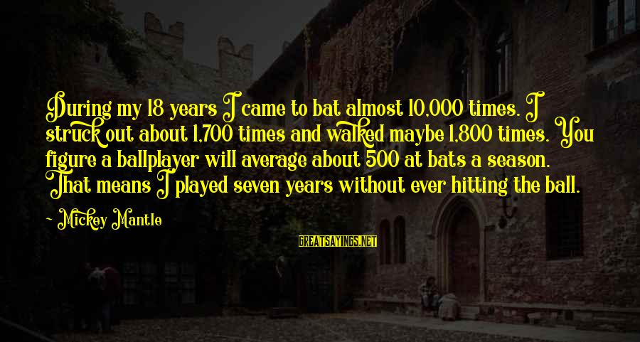 Mickey Mantle's Sayings By Mickey Mantle: During my 18 years I came to bat almost 10,000 times. I struck out about