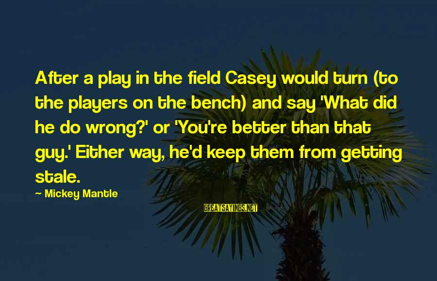 Mickey Mantle's Sayings By Mickey Mantle: After a play in the field Casey would turn (to the players on the bench)