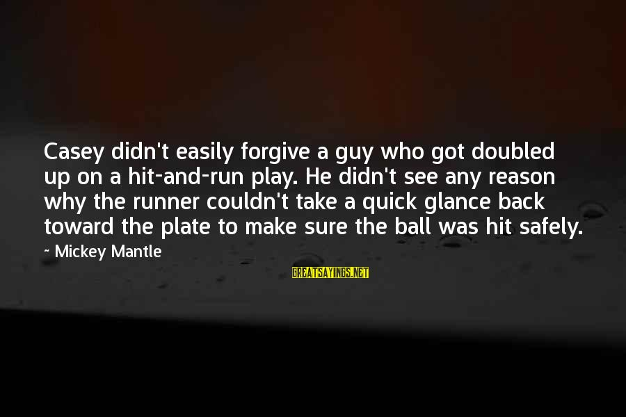 Mickey Mantle's Sayings By Mickey Mantle: Casey didn't easily forgive a guy who got doubled up on a hit-and-run play. He