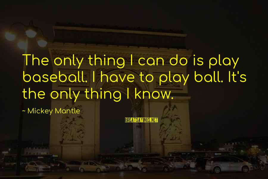 Mickey Mantle's Sayings By Mickey Mantle: The only thing I can do is play baseball. I have to play ball. It's