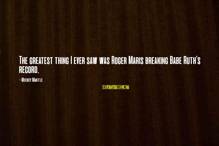 Mickey Mantle's Sayings By Mickey Mantle: The greatest thing I ever saw was Roger Maris breaking Babe Ruth's record.