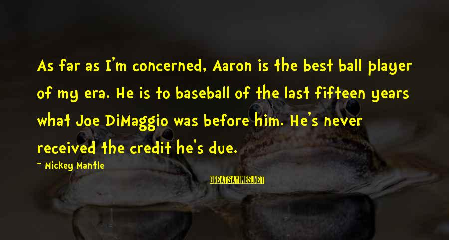 Mickey Mantle's Sayings By Mickey Mantle: As far as I'm concerned, Aaron is the best ball player of my era. He