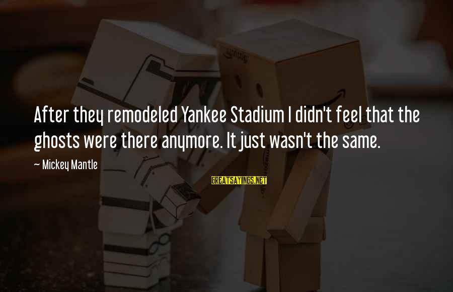 Mickey Mantle's Sayings By Mickey Mantle: After they remodeled Yankee Stadium I didn't feel that the ghosts were there anymore. It