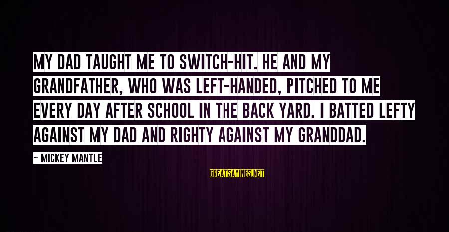 Mickey Mantle's Sayings By Mickey Mantle: My dad taught me to switch-hit. He and my grandfather, who was left-handed, pitched to