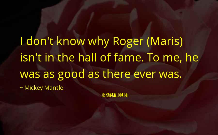 Mickey Mantle's Sayings By Mickey Mantle: I don't know why Roger (Maris) isn't in the hall of fame. To me, he