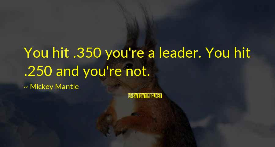 Mickey Mantle's Sayings By Mickey Mantle: You hit .350 you're a leader. You hit .250 and you're not.
