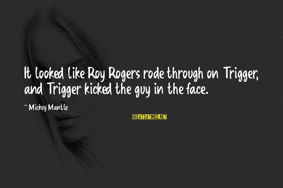 Mickey Mantle's Sayings By Mickey Mantle: It looked like Roy Rogers rode through on Trigger, and Trigger kicked the guy in