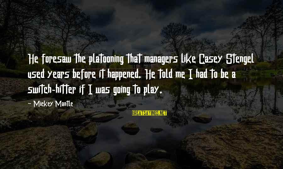 Mickey Mantle's Sayings By Mickey Mantle: He foresaw the platooning that managers like Casey Stengel used years before it happened. He