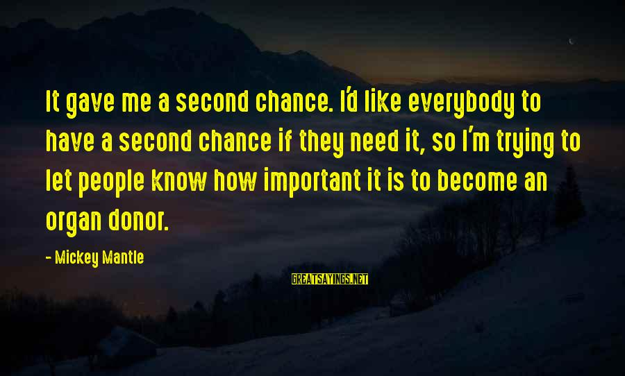Mickey Mantle's Sayings By Mickey Mantle: It gave me a second chance. I'd like everybody to have a second chance if