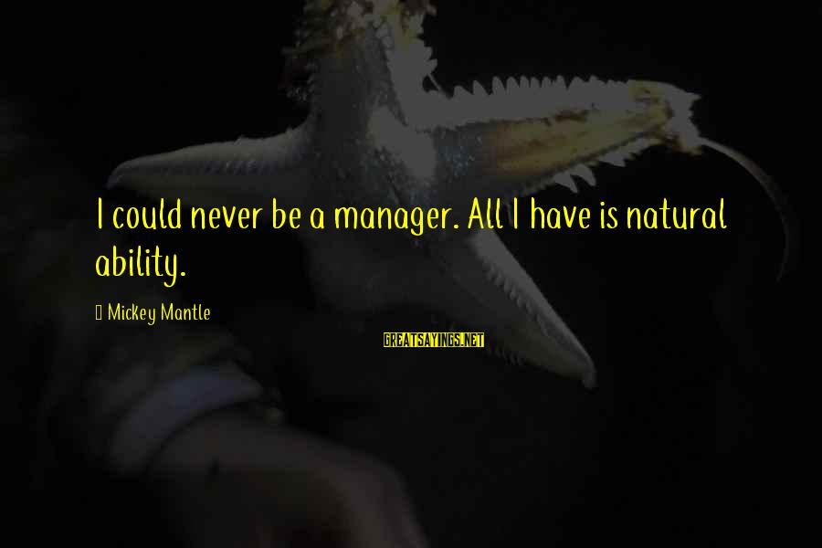 Mickey Mantle's Sayings By Mickey Mantle: I could never be a manager. All I have is natural ability.