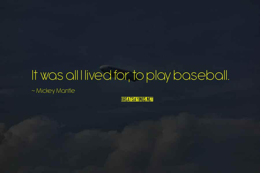Mickey Mantle's Sayings By Mickey Mantle: It was all I lived for, to play baseball.
