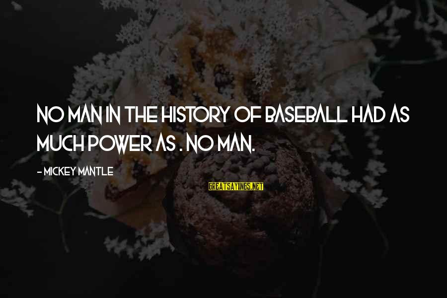 Mickey Mantle's Sayings By Mickey Mantle: No man in the history of baseball had as much power as . No man.