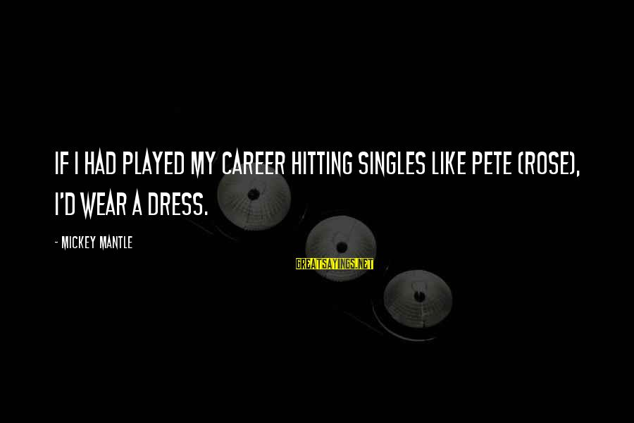 Mickey Mantle's Sayings By Mickey Mantle: If I had played my career hitting singles like Pete (Rose), I'd wear a dress.
