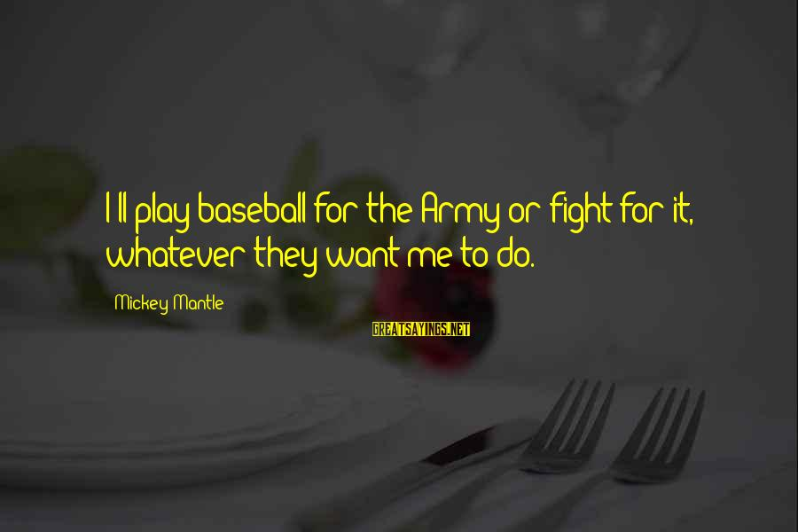 Mickey Mantle's Sayings By Mickey Mantle: I'll play baseball for the Army or fight for it, whatever they want me to