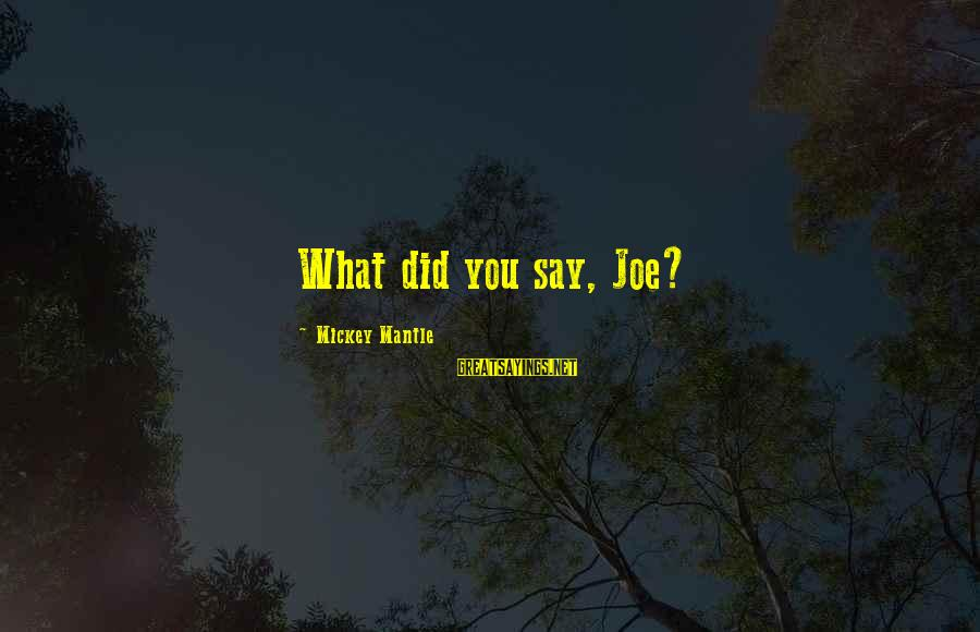 Mickey Mantle's Sayings By Mickey Mantle: What did you say, Joe?