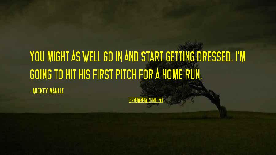 Mickey Mantle's Sayings By Mickey Mantle: You might as well go in and start getting dressed. I'm going to hit his