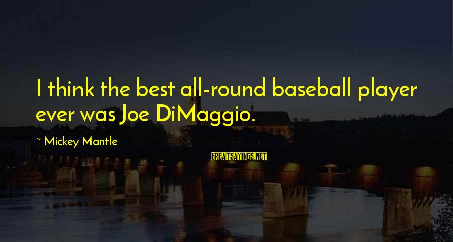 Mickey Mantle's Sayings By Mickey Mantle: I think the best all-round baseball player ever was Joe DiMaggio.