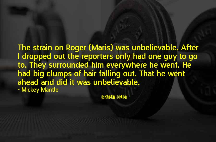 Mickey Mantle's Sayings By Mickey Mantle: The strain on Roger (Maris) was unbelievable. After I dropped out the reporters only had