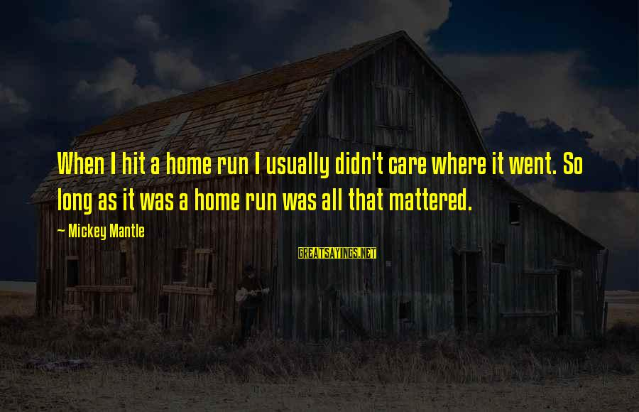 Mickey Mantle's Sayings By Mickey Mantle: When I hit a home run I usually didn't care where it went. So long