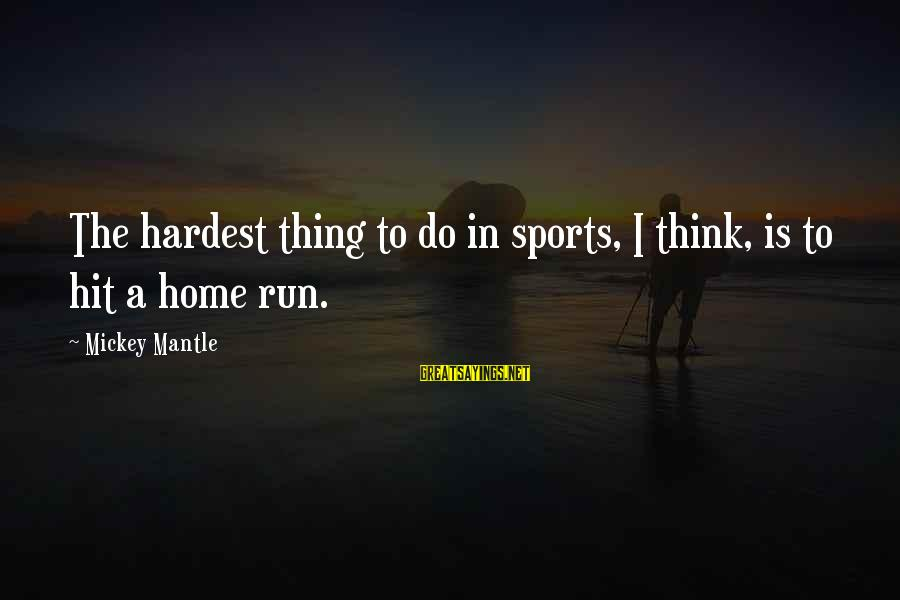 Mickey Mantle's Sayings By Mickey Mantle: The hardest thing to do in sports, I think, is to hit a home run.