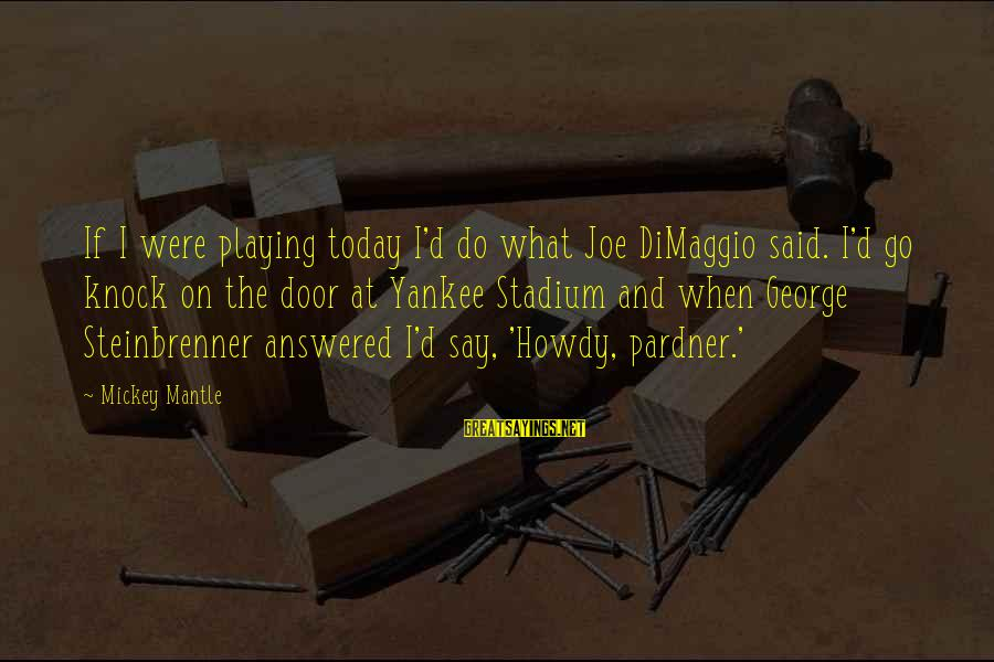 Mickey Mantle's Sayings By Mickey Mantle: If I were playing today I'd do what Joe DiMaggio said. I'd go knock on