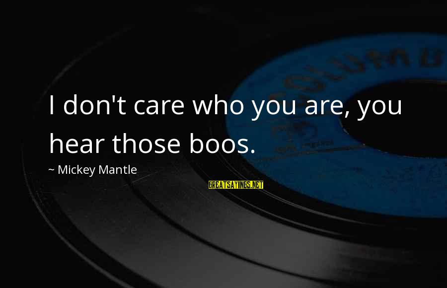 Mickey Mantle's Sayings By Mickey Mantle: I don't care who you are, you hear those boos.